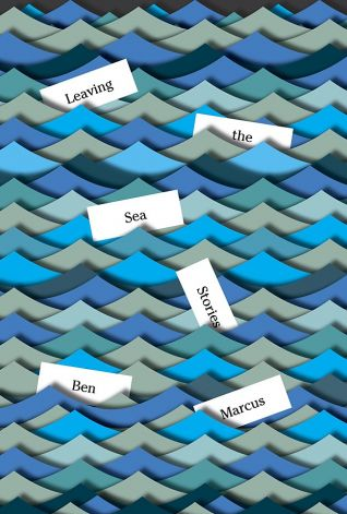 LEAVING THE SEA: STORIES, BY BEN MARCUS